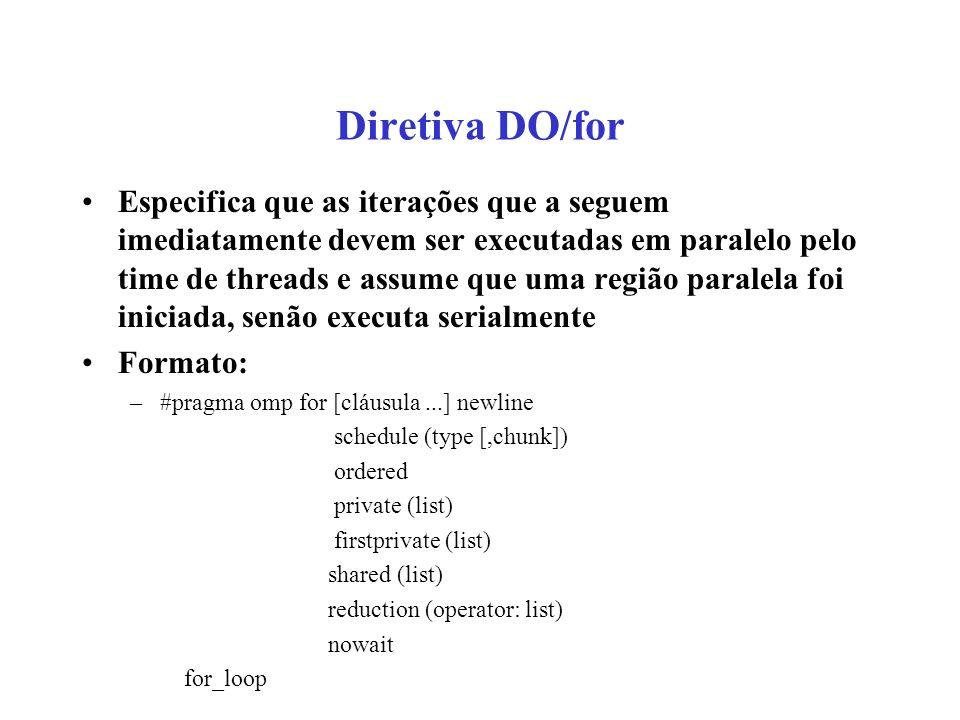 Diretiva DO/for Especifica que as iterações que a seguem imediatamente devem ser executadas em paralelo pelo time de threads e assume que uma região paralela foi iniciada, senão executa serialmente Formato: –#pragma omp for [cláusula...] newline schedule (type [,chunk]) ordered private (list) firstprivate (list) shared (list) reduction (operator: list) nowait for_loop