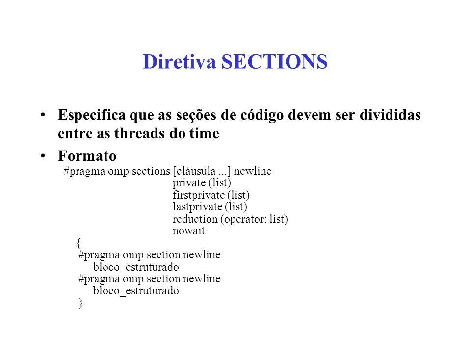 Diretiva SECTIONS Especifica que as seções de código devem ser divididas entre as threads do time Formato #pragma omp sections [cláusula...] newline private (list) firstprivate (list) lastprivate (list) reduction (operator: list) nowait { #pragma omp section newline bloco_estruturado #pragma omp section newline bloco_estruturado }
