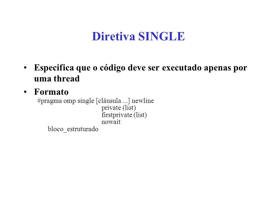 Diretiva SINGLE Especifica que o código deve ser executado apenas por uma thread Formato #pragma omp single [cláusula...] newline private (list) firstprivate (list) nowait bloco_estruturado