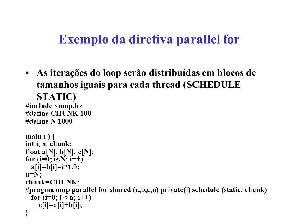 Exemplo da diretiva parallel for As iterações do loop serão distribuídas em blocos de tamanhos iguais para cada thread (SCHEDULE STATIC) #include #define CHUNK 100 #define N 1000 main ( ) { int i, n, chunk; float a[N], b[N], c[N]; for (i=0; i<N; i++) a[i]=b[i]=i*1.0; n=N; chunk=CHUNK; #pragma omp parallel for shared (a,b,c,n) private(i) schedule (static, chunk) for (i=0; i < n; i++) c[i]=a[i]+b[i]; }