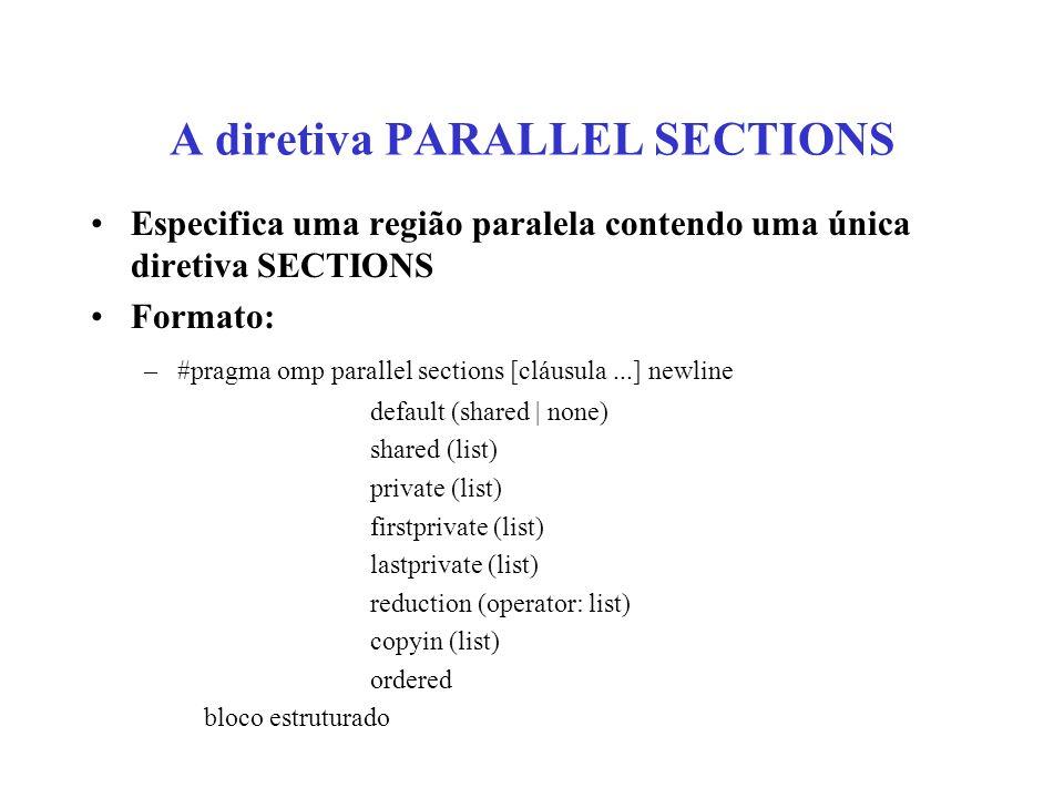 A diretiva PARALLEL SECTIONS Especifica uma região paralela contendo uma única diretiva SECTIONS Formato: –#pragma omp parallel sections [cláusula...] newline default (shared | none) shared (list) private (list) firstprivate (list) lastprivate (list) reduction (operator: list) copyin (list) ordered bloco estruturado