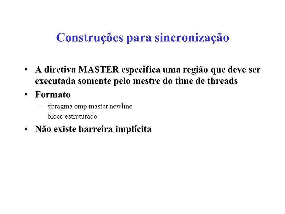 Construções para sincronização A diretiva MASTER especifica uma região que deve ser executada somente pelo mestre do time de threads Formato –#pragma omp master newline bloco estruturado Não existe barreira implícita