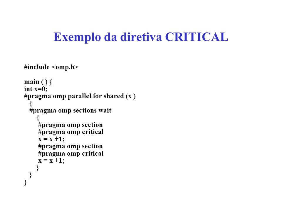 Exemplo da diretiva CRITICAL #include main ( ) { int x=0; #pragma omp parallel for shared (x ) { #pragma omp sections wait { #pragma omp section #pragma omp critical x = x +1; #pragma omp section #pragma omp critical x = x +1; }