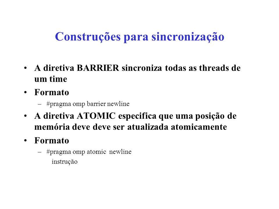 Construções para sincronização A diretiva BARRIER sincroniza todas as threads de um time Formato –#pragma omp barrier newline A diretiva ATOMIC especifica que uma posição de memória deve deve ser atualizada atomicamente Formato –#pragma omp atomic newline instrução