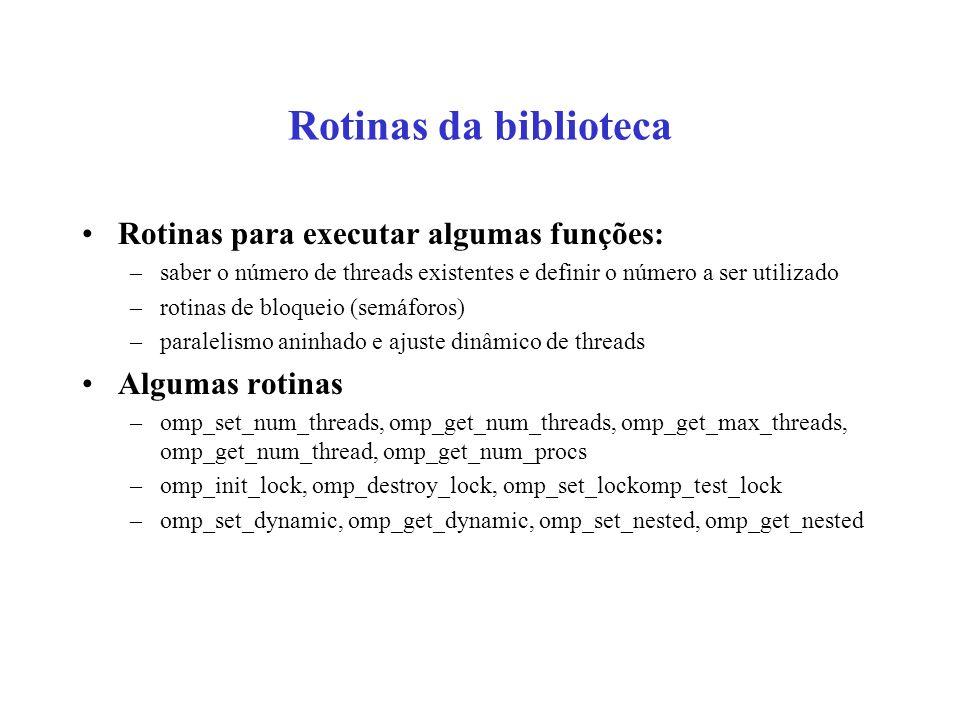 Rotinas da biblioteca Rotinas para executar algumas funções: –saber o número de threads existentes e definir o número a ser utilizado –rotinas de bloqueio (semáforos) –paralelismo aninhado e ajuste dinâmico de threads Algumas rotinas –omp_set_num_threads, omp_get_num_threads, omp_get_max_threads, omp_get_num_thread, omp_get_num_procs –omp_init_lock, omp_destroy_lock, omp_set_lockomp_test_lock –omp_set_dynamic, omp_get_dynamic, omp_set_nested, omp_get_nested