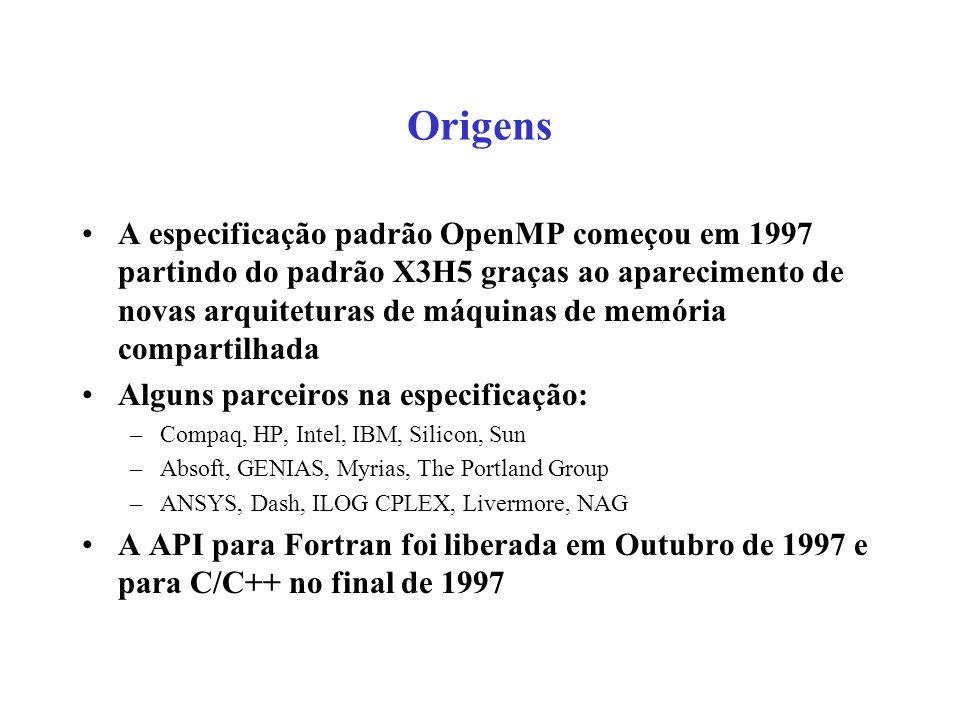 Origens A especificação padrão OpenMP começou em 1997 partindo do padrão X3H5 graças ao aparecimento de novas arquiteturas de máquinas de memória compartilhada Alguns parceiros na especificação: –Compaq, HP, Intel, IBM, Silicon, Sun –Absoft, GENIAS, Myrias, The Portland Group –ANSYS, Dash, ILOG CPLEX, Livermore, NAG A API para Fortran foi liberada em Outubro de 1997 e para C/C++ no final de 1997