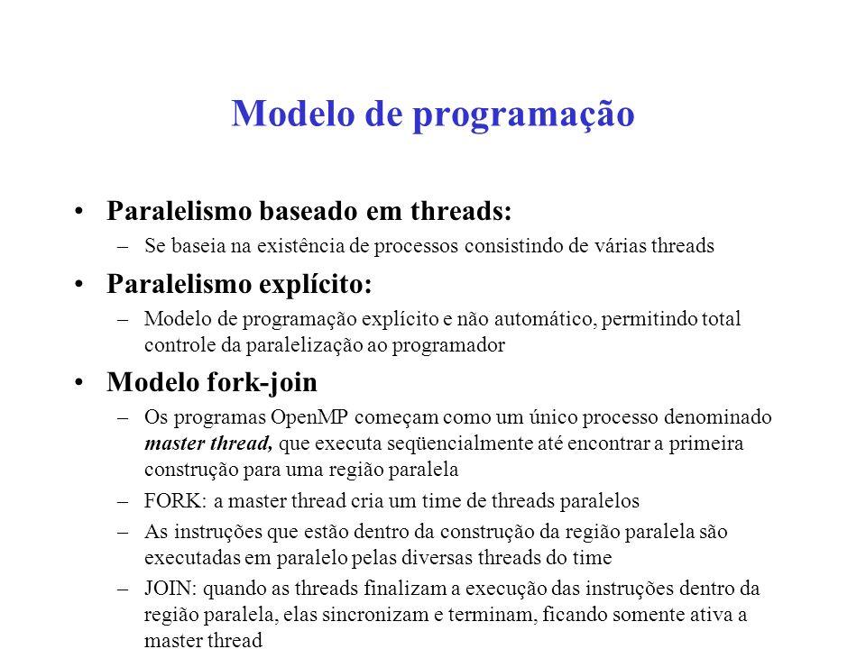 Modelo de programação Paralelismo baseado em threads: –Se baseia na existência de processos consistindo de várias threads Paralelismo explícito: –Modelo de programação explícito e não automático, permitindo total controle da paralelização ao programador Modelo fork-join –Os programas OpenMP começam como um único processo denominado master thread, que executa seqüencialmente até encontrar a primeira construção para uma região paralela –FORK: a master thread cria um time de threads paralelos –As instruções que estão dentro da construção da região paralela são executadas em paralelo pelas diversas threads do time –JOIN: quando as threads finalizam a execução das instruções dentro da região paralela, elas sincronizam e terminam, ficando somente ativa a master thread