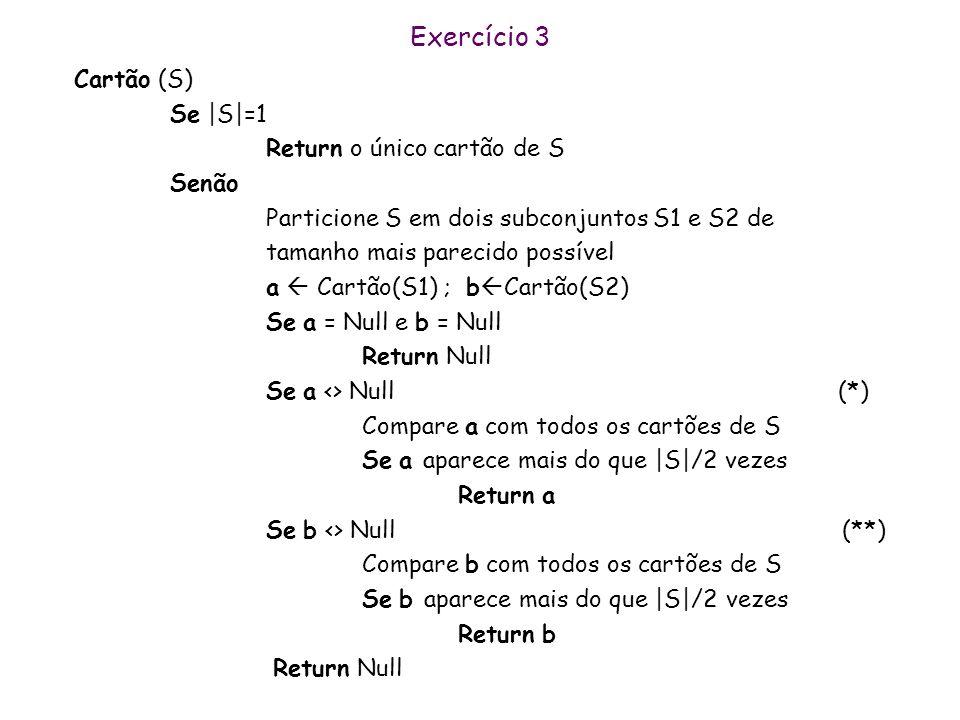 Exercício 3 Escreva uma função Cartão(S) que dados o conjunto S de cartões : n Retorna um dos cartões que aparece mais do que |S|/2 vezes caso este ex