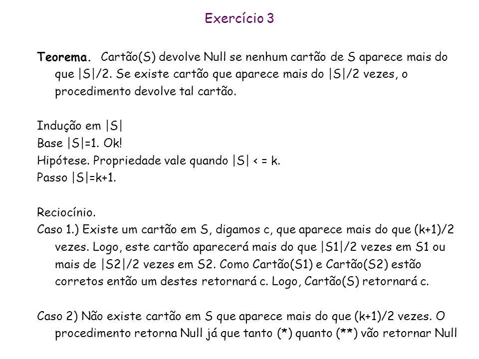 Exercício 3 Cartão (S) Se |S|=1 Return o único cartão de S Senão Particione S em dois subconjuntos S1 e S2 de tamanho mais parecido possível a Cartão(