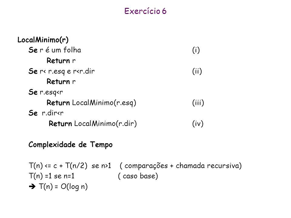 Exercício 6 LocalMinimo existe ? Óbvio. O menor elemento da árvore é um local mínimo