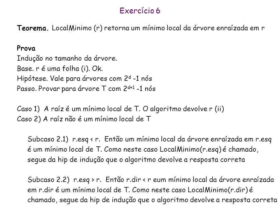 Exercício 6 LocalMinimo(r) Se r é um folha(i) Return r Se r< r.esq e r<r.dir (ii) Return r Se r.esq<r Return LocalMinimo(r.esq)(iii) Se r.dir<r Return