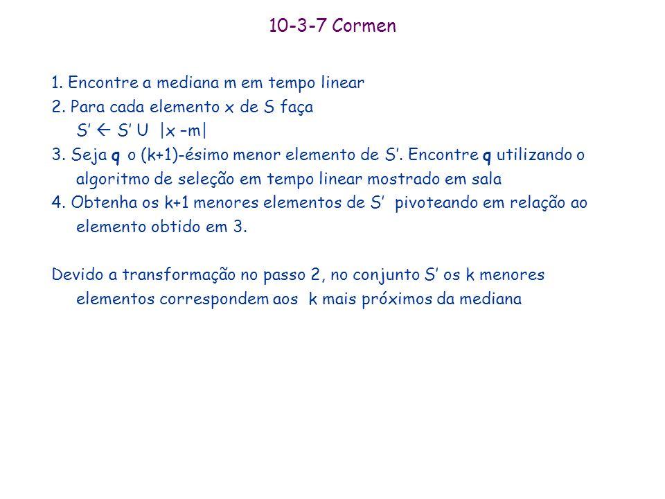 10-3-6 Cormen 1. Seja p(i), para i=1,...,k o último elemento do i-ésimo quantil 2. Encontre p(k/2) utilizando o algoritmo de seleção linear. Note que