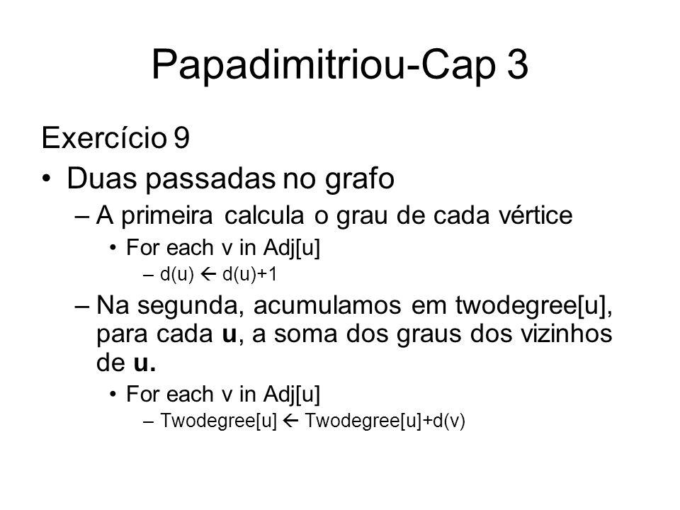 Papadimitriou-Cap 3 Exercício 9 Duas passadas no grafo –A primeira calcula o grau de cada vértice For each v in Adj[u] –d(u) d(u)+1 –Na segunda, acumu