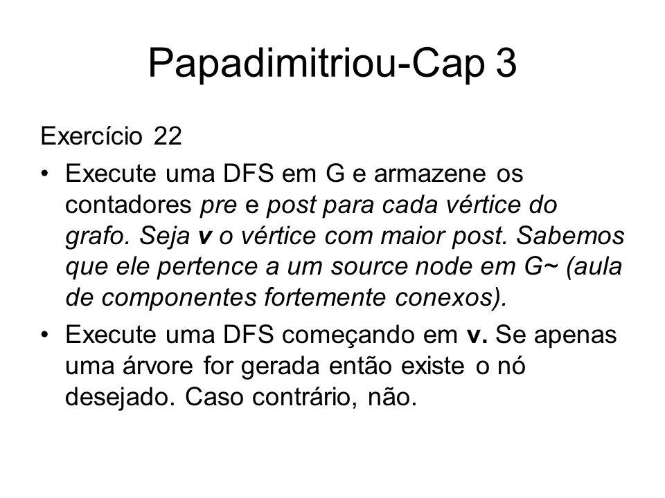 Papadimitriou-Cap 3 Exercício 22 Execute uma DFS em G e armazene os contadores pre e post para cada vértice do grafo. Seja v o vértice com maior post.
