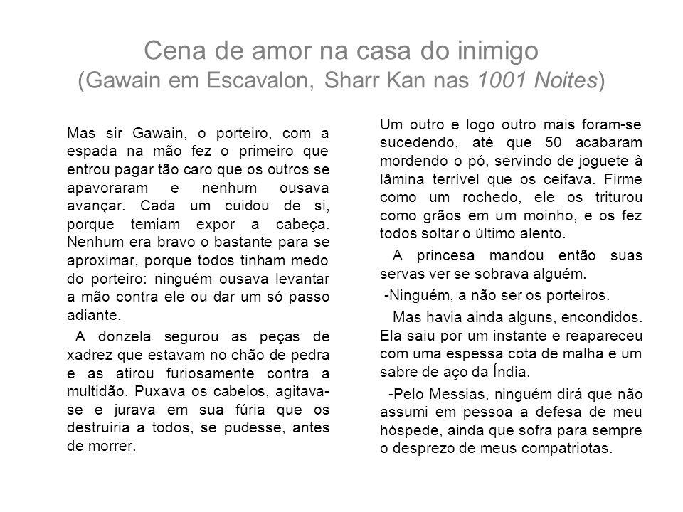 Cena de amor na casa do inimigo (Gawain em Escavalon, Sharr Kan nas 1001 Noites) Mas sir Gawain, o porteiro, com a espada na mão fez o primeiro que en
