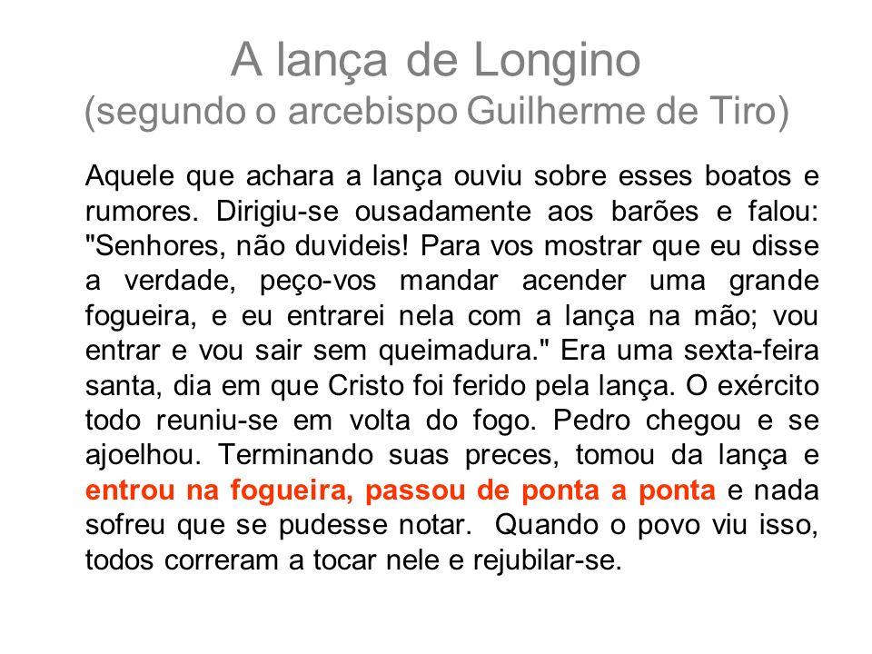 A lança de Longino (segundo o arcebispo Guilherme de Tiro) Aquele que achara a lança ouviu sobre esses boatos e rumores. Dirigiu-se ousadamente aos ba