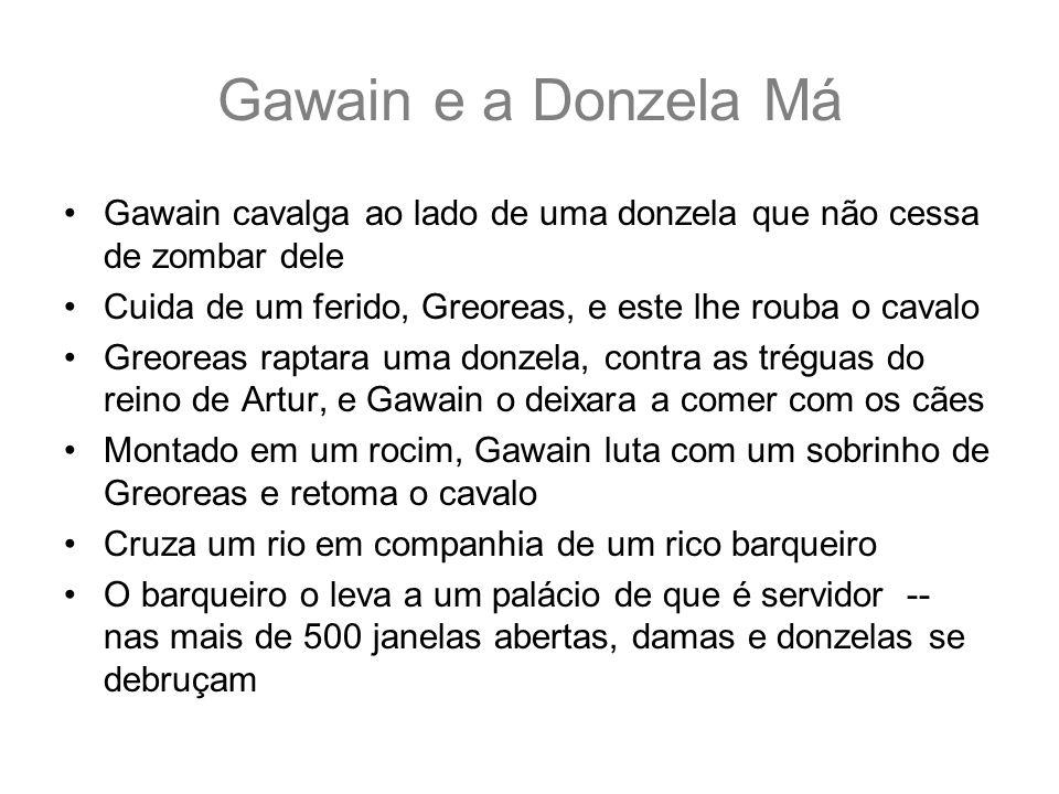 Gawain e a Donzela Má Gawain cavalga ao lado de uma donzela que não cessa de zombar dele Cuida de um ferido, Greoreas, e este lhe rouba o cavalo Greor