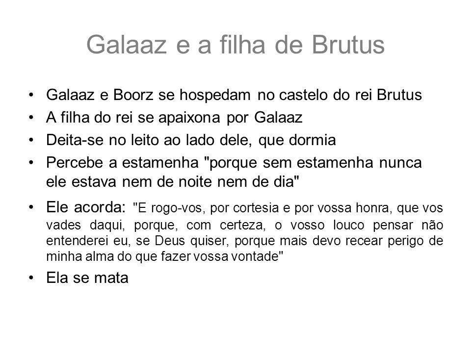 Galaaz e a filha de Brutus Galaaz e Boorz se hospedam no castelo do rei Brutus A filha do rei se apaixona por Galaaz Deita-se no leito ao lado dele, q