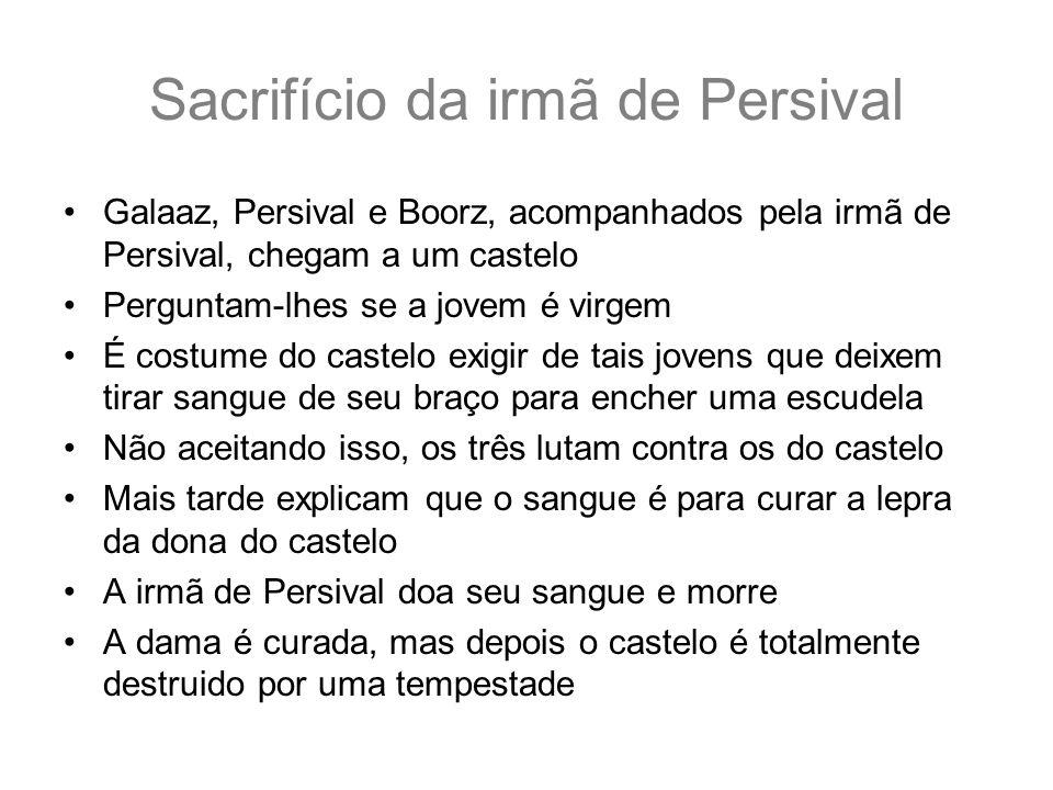 Sacrifício da irmã de Persival Galaaz, Persival e Boorz, acompanhados pela irmã de Persival, chegam a um castelo Perguntam-lhes se a jovem é virgem É