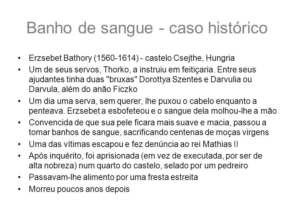 Banho de sangue - caso histórico Erzsebet Bathory (1560-1614) - castelo Csejthe, Hungria Um de seus servos, Thorko, a instruiu em feitiçaria. Entre se