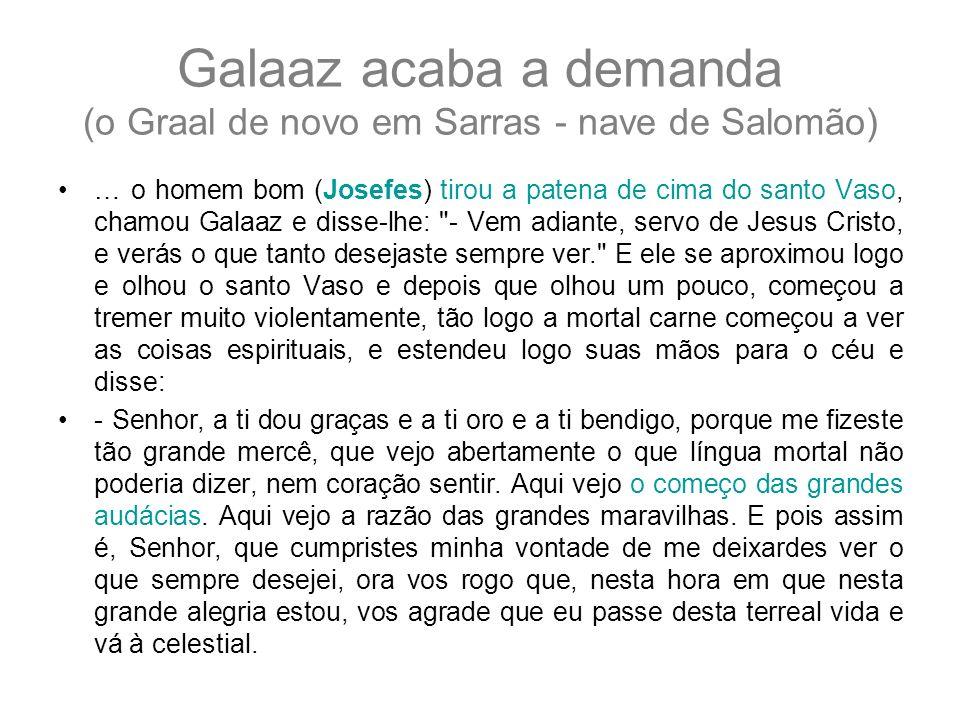 Galaaz acaba a demanda (o Graal de novo em Sarras - nave de Salomão) … o homem bom (Josefes) tirou a patena de cima do santo Vaso, chamou Galaaz e dis