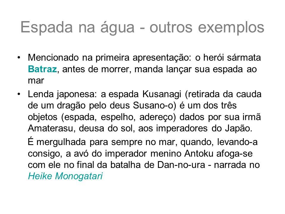 Espada na água - outros exemplos Mencionado na primeira apresentação: o herói sármata Batraz, antes de morrer, manda lançar sua espada ao mar Lenda ja