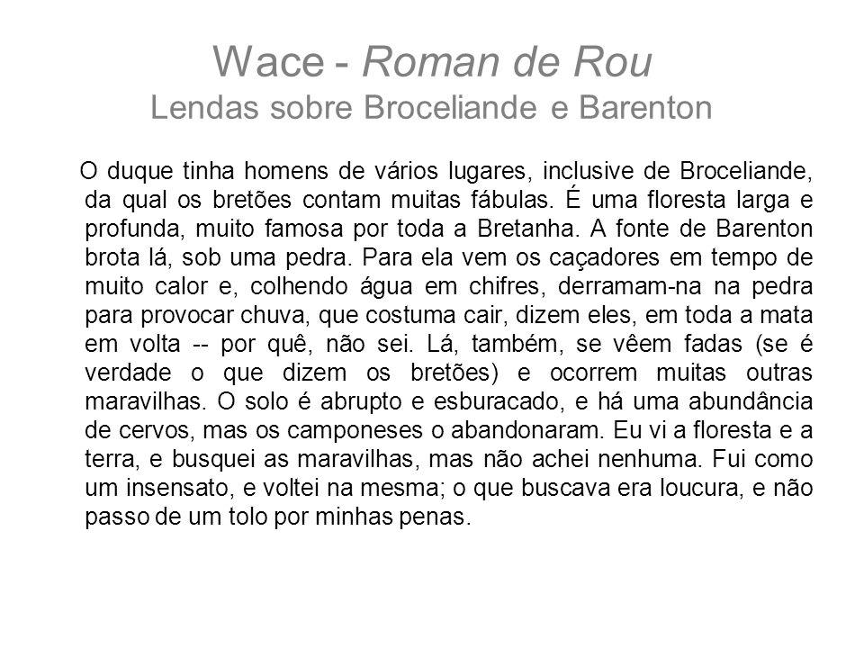 Wace - Roman de Rou Lendas sobre Broceliande e Barenton O duque tinha homens de vários lugares, inclusive de Broceliande, da qual os bretões contam mu