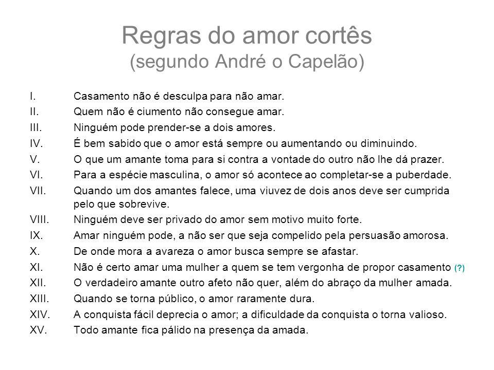 Regras do amor cortês (segundo André o Capelão) I.Casamento não é desculpa para não amar. II.Quem não é ciumento não consegue amar. III.Ninguém pode p