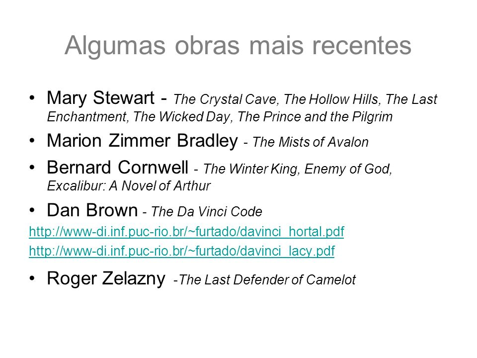 Algumas obras mais recentes Mary Stewart - The Crystal Cave, The Hollow Hills, The Last Enchantment, The Wicked Day, The Prince and the Pilgrim Marion Zimmer Bradley - The Mists of Avalon Bernard Cornwell - The Winter King, Enemy of God, Excalibur: A Novel of Arthur Dan Brown - The Da Vinci Code http://www-di.inf.puc-rio.br/~furtado/davinci_hortal.pdf http://www-di.inf.puc-rio.br/~furtado/davinci_lacy.pdf Roger Zelazny -The Last Defender of Camelot
