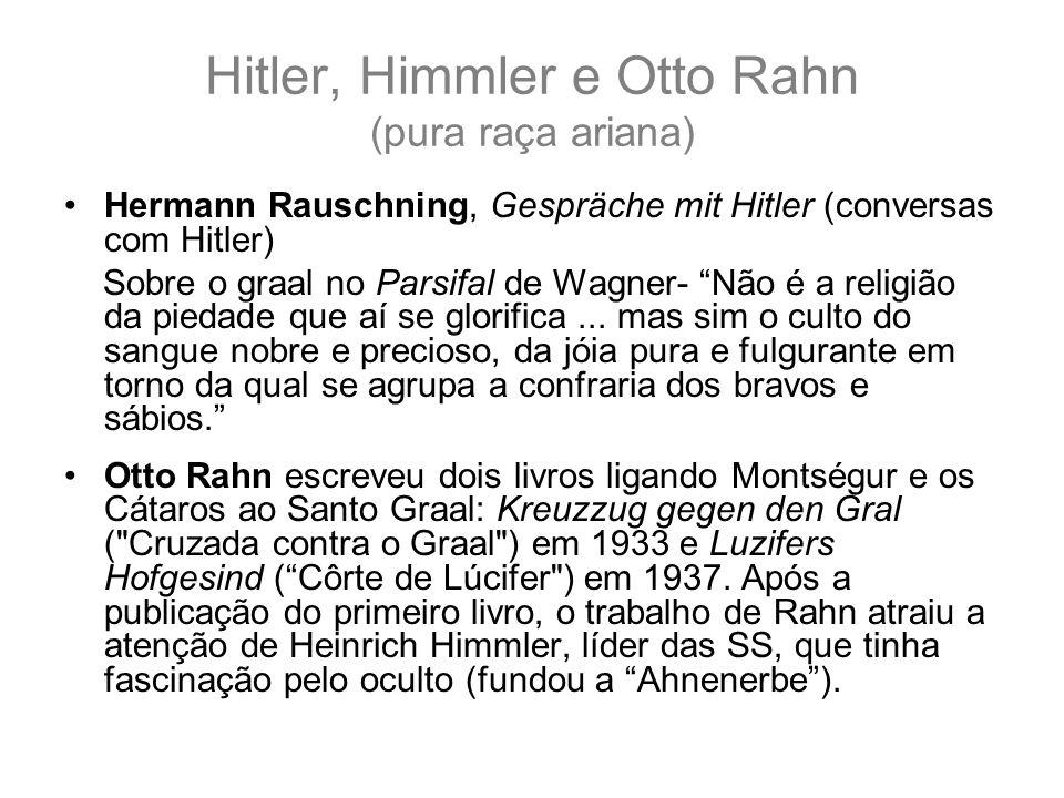 Hitler, Himmler e Otto Rahn (pura raça ariana) Hermann Rauschning, Gespräche mit Hitler (conversas com Hitler) Sobre o graal no Parsifal de Wagner- Não é a religião da piedade que aí se glorifica...