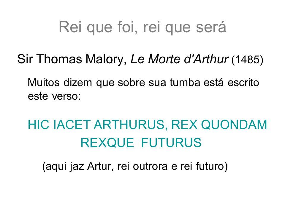 Rei que foi, rei que será Sir Thomas Malory, Le Morte d Arthur (1485) Muitos dizem que sobre sua tumba está escrito este verso: HIC IACET ARTHURUS, REX QUONDAM REXQUE FUTURUS (aqui jaz Artur, rei outrora e rei futuro)