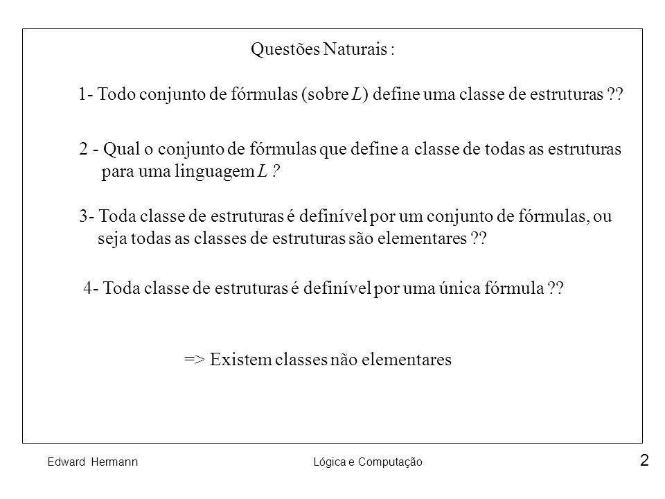 Edward HermannLógica e Computação 2 Questões Naturais : 1- Todo conjunto de fórmulas (sobre L) define uma classe de estruturas ?? 2 - Qual o conjunto