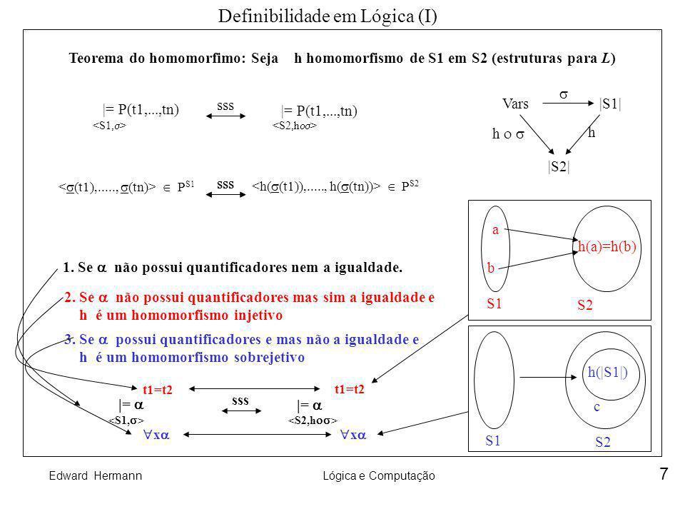 Edward HermannLógica e Computação 8 Definibilidade em Lógica (II) Definibilidade em uma estrutura: (x1,...,xn) uma fórmula na linguagem da estrutura S (x1,...,xn) define uma relação n-ária (um subconjunto de S n ) [[ (x1,...,xn) ]] = { / ai |S| e |= (x1,...,xn) } Exemplos: 1.