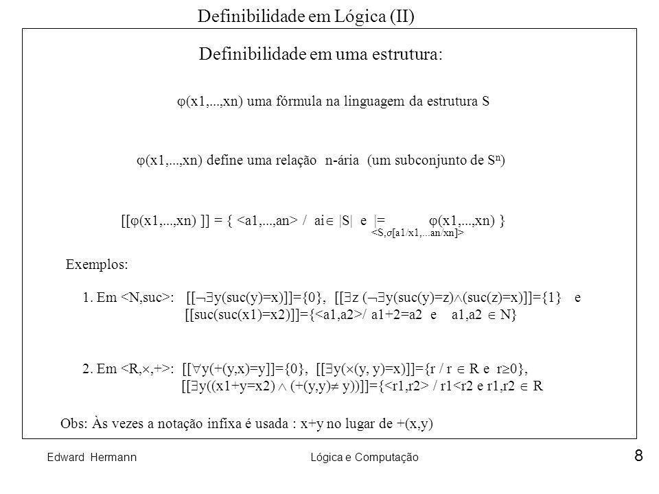 Edward HermannLógica e Computação 8 Definibilidade em Lógica (II) Definibilidade em uma estrutura: (x1,...,xn) uma fórmula na linguagem da estrutura S
