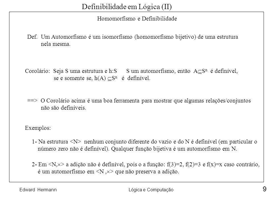 Edward HermannLógica e Computação 9 Homomorfismo e Definibilidade Definibilidade em Lógica (II) Def. Um Automorfismo é um isomorfismo (homomorfismo bi