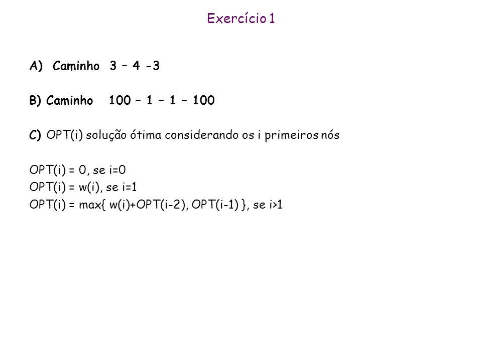 Exercício 1 A) Caminho 3 – 4 -3 B) Caminho 100 – 1 – 1 – 100 C) OPT(i) solução ótima considerando os i primeiros nós OPT(i) = 0, se i=0 OPT(i) = w(i), se i=1 OPT(i) = max{ w(i)+OPT(i-2), OPT(i-1) }, se i>1