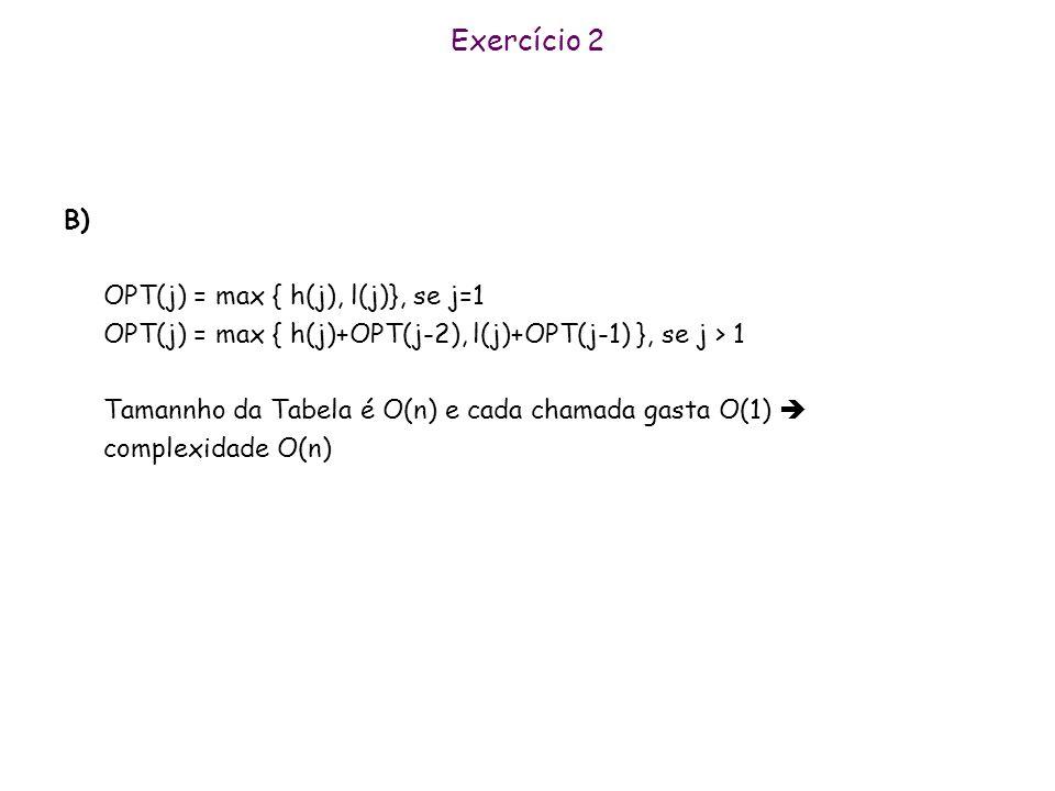 Exercício 2 B) OPT(j) = max { h(j), l(j)}, se j=1 OPT(j) = max { h(j)+OPT(j-2), l(j)+OPT(j-1) }, se j > 1 Tamannho da Tabela é O(n) e cada chamada gas