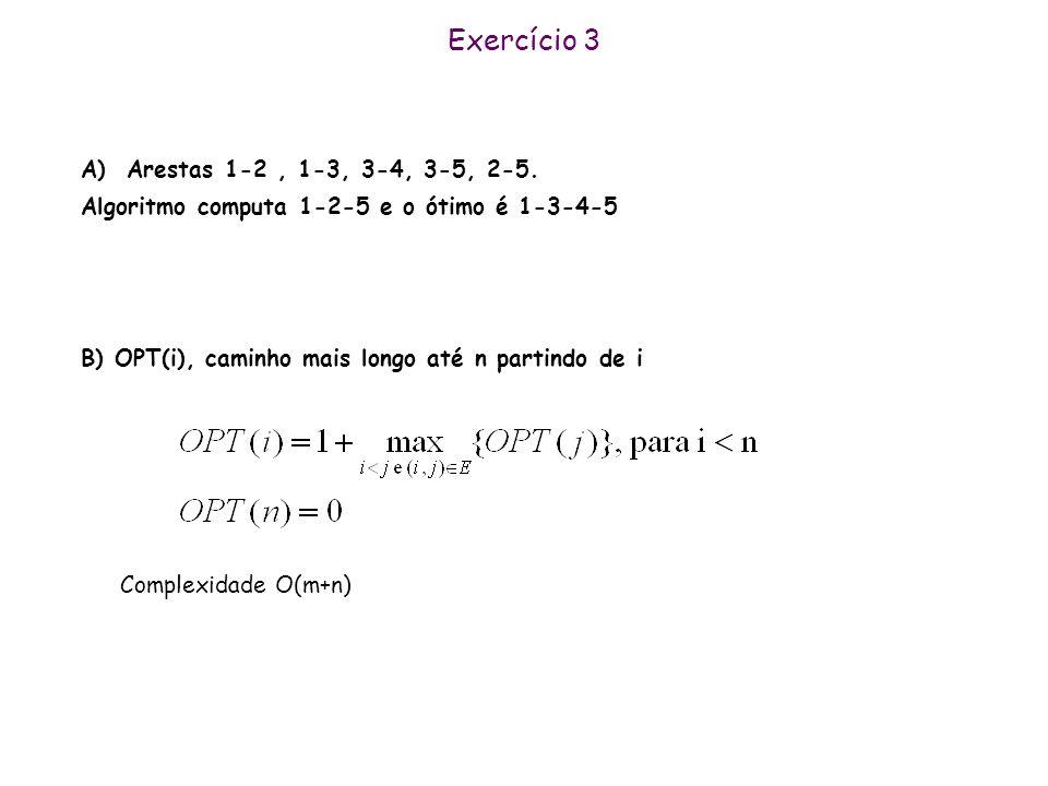 Exercício 3 A) Arestas 1-2, 1-3, 3-4, 3-5, 2-5. Algoritmo computa 1-2-5 e o ótimo é 1-3-4-5 B) OPT(i), caminho mais longo até n partindo de i Complexi