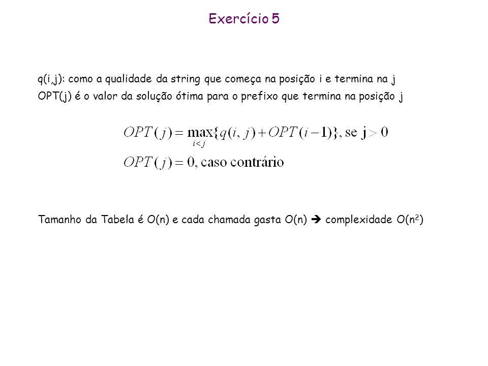 Exercício 5 q(i,j): como a qualidade da string que começa na posição i e termina na j OPT(j) é o valor da solução ótima para o prefixo que termina na