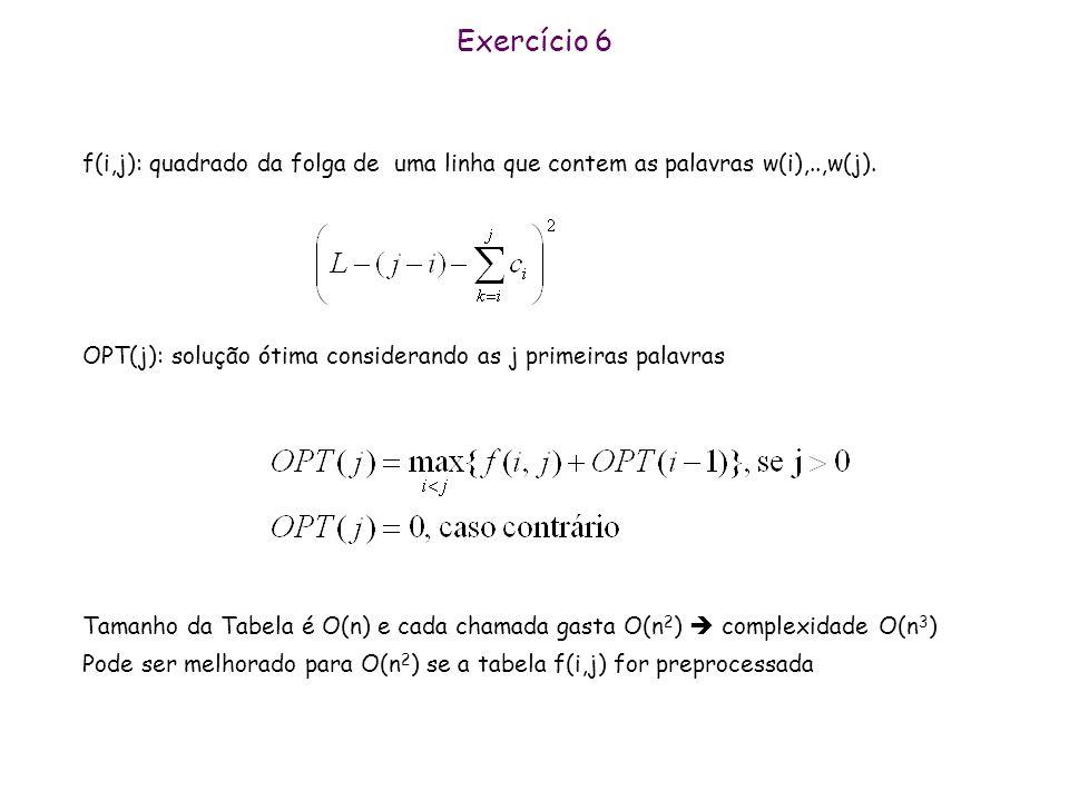 Exercício 7 MIN (j): valor mínimo da ação nos j primeiros dias OPT(j) é o lucro máximo que pode ser obtido considerando os j priemrios dias OPT(j)= max { p(j)-Min(j-1), OPT(j-1) }, se j>0 OPT(j)=0, caso contrário MIN( j ) = min { p(j), MIN(j-1) } Tamanho da Tabela é O(n) e cada chamada gasta O(1) complexidade O(n)