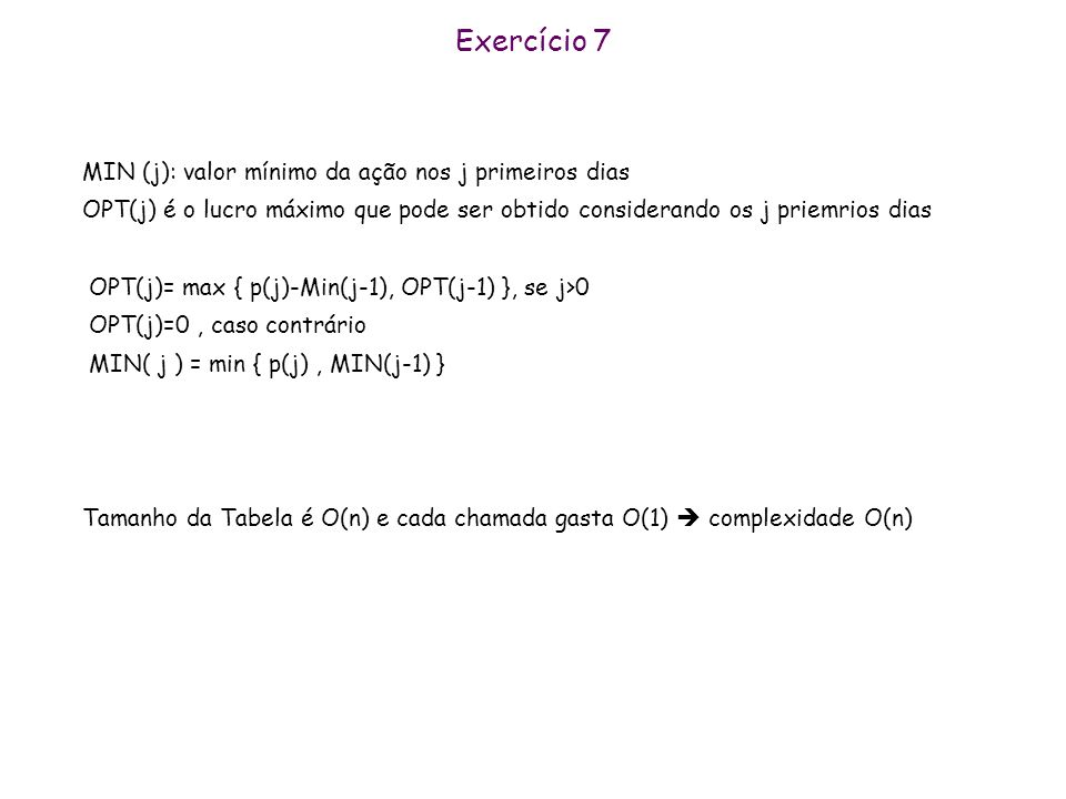 Exercício 7 MIN (j): valor mínimo da ação nos j primeiros dias OPT(j) é o lucro máximo que pode ser obtido considerando os j priemrios dias OPT(j)= ma