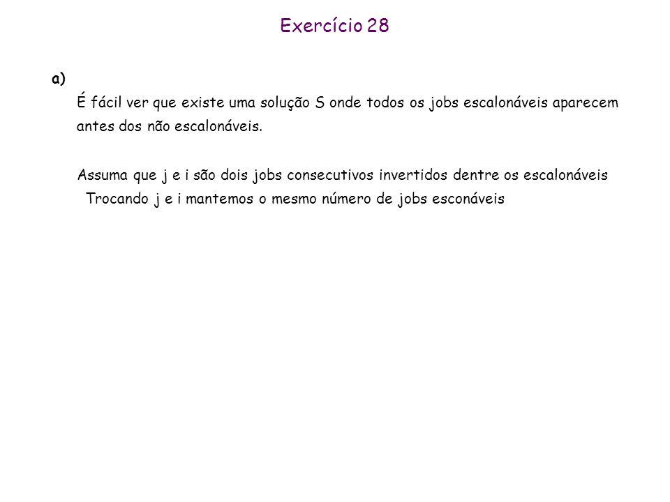Exercício 28 a) É fácil ver que existe uma solução S onde todos os jobs escalonáveis aparecem antes dos não escalonáveis. Assuma que j e i são dois jo