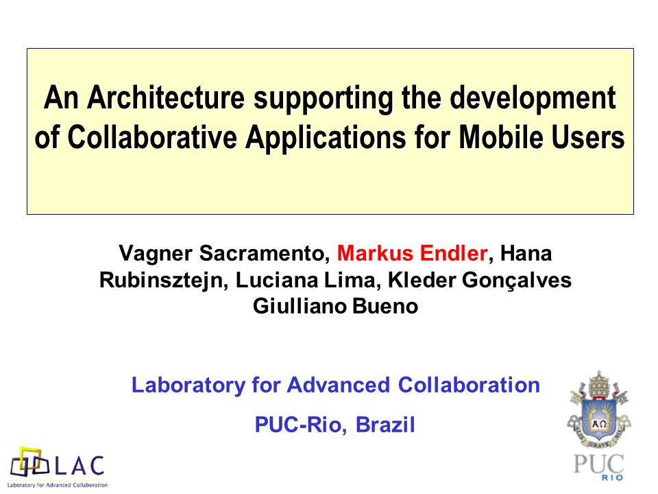 An Architecture supporting the development of Collaborative Applications for Mobile Users Vagner Sacramento, Markus Endler, Hana Rubinsztejn, Luciana Lima, Kleder Gonçalves Giulliano Bueno Laboratory for Advanced Collaboration PUC-Rio, Brazil