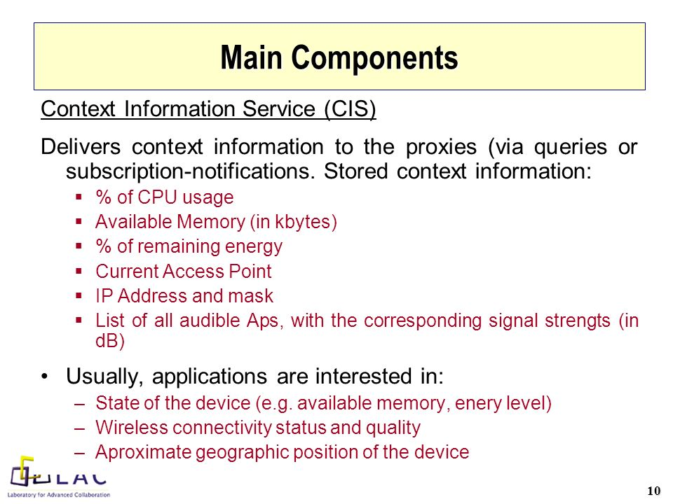 10 Main Components Context Information Service (CIS) Delivers context information to the proxies (via queries or subscription-notifications.