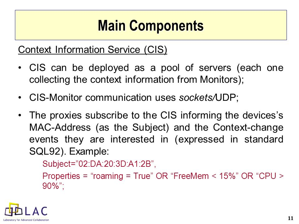 11 Main Components Context Information Service (CIS) CIS can be deployed as a pool of servers (each one collecting the context information from Monitors); CIS-Monitor communication uses sockets/UDP; The proxies subscribe to the CIS informing the devicess MAC-Address (as the Subject) and the Context-change events they are interested in (expressed in standard SQL92).