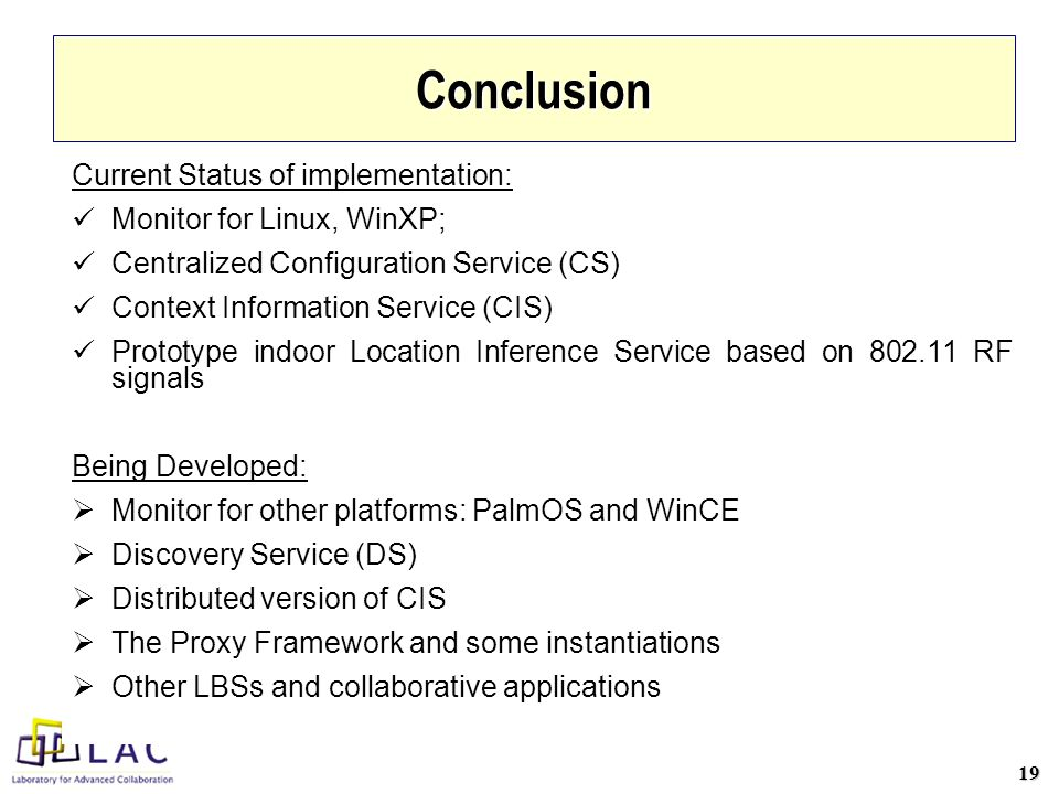19 Conclusion Current Status of implementation: Monitor for Linux, WinXP; Centralized Configuration Service (CS) Context Information Service (CIS) Prototype indoor Location Inference Service based on 802.11 RF signals Being Developed: Monitor for other platforms: PalmOS and WinCE Discovery Service (DS) Distributed version of CIS The Proxy Framework and some instantiations Other LBSs and collaborative applications