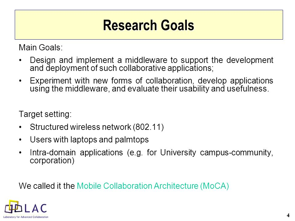 4 Research Goals Main Goals: Design and implement a middleware to support the development and deployment of such collaborative applications; Experiment with new forms of collaboration, develop applications using the middleware, and evaluate their usability and usefulness.