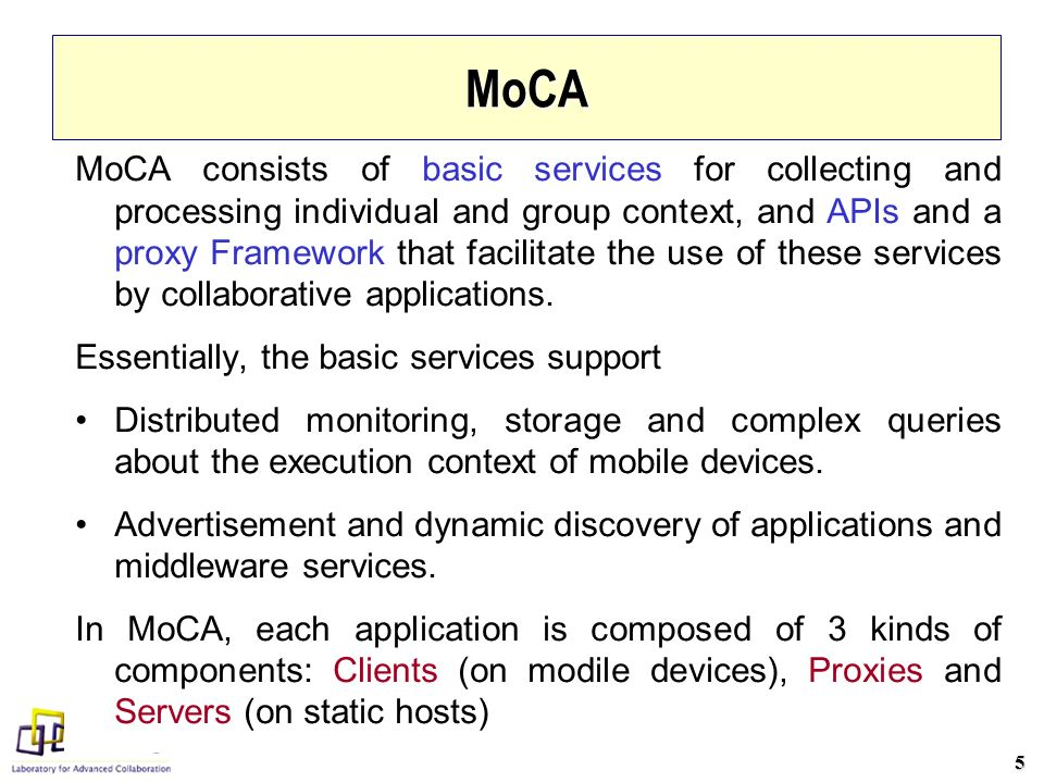 6 Main Components of MoCA Monitor (at the mobile device): –Is in charge of: (i) probing the state information (aka execution context) of the mobile device and (ii) sending this information to the Context Information Service (CIS) executing in the static network; Configuration Service (CS): –Stores and manages the configuration of each mobile device: MAC Address, (IP:port) pair of CIS, periodicity of the Monitor repots to the CIS, and (IP:port) pair of the Discovery Service; Context Information Service (CIS): –stores and processes the state information received from the Monitors, and eventually sends notifications about context changes to Proxies which have subscribed to such notifications; Discovery Service (DS): –Accepts announcements of applications, and allows Clients to locate the corresponding Servers and Proxies;