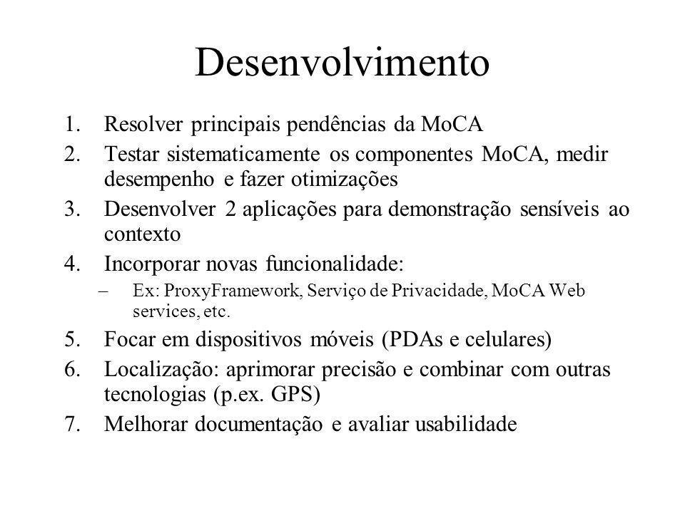 Desenvolvimento 1.Resolver principais pendências da MoCA 2.Testar sistematicamente os componentes MoCA, medir desempenho e fazer otimizações 3.Desenvolver 2 aplicações para demonstração sensíveis ao contexto 4.Incorporar novas funcionalidade: –Ex: ProxyFramework, Serviço de Privacidade, MoCA Web services, etc.