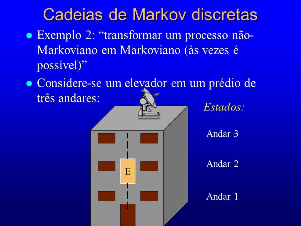 Andar 3 Andar 2 Andar 1 Estados: E Cadeias de Markov discretas l Exemplo 2: transformar um processo não- Markoviano em Markoviano (às vezes é possível